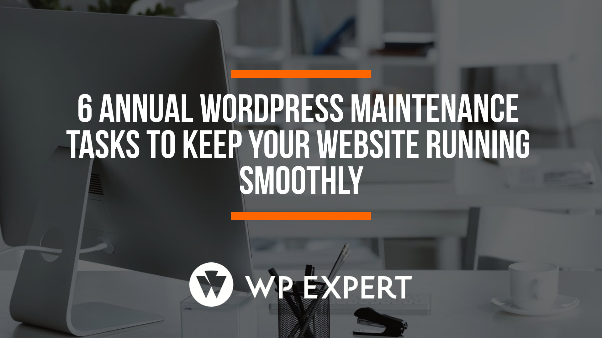 6 Annual WordPress Maintenance Tasks To Keep Your Website Running Smoothly