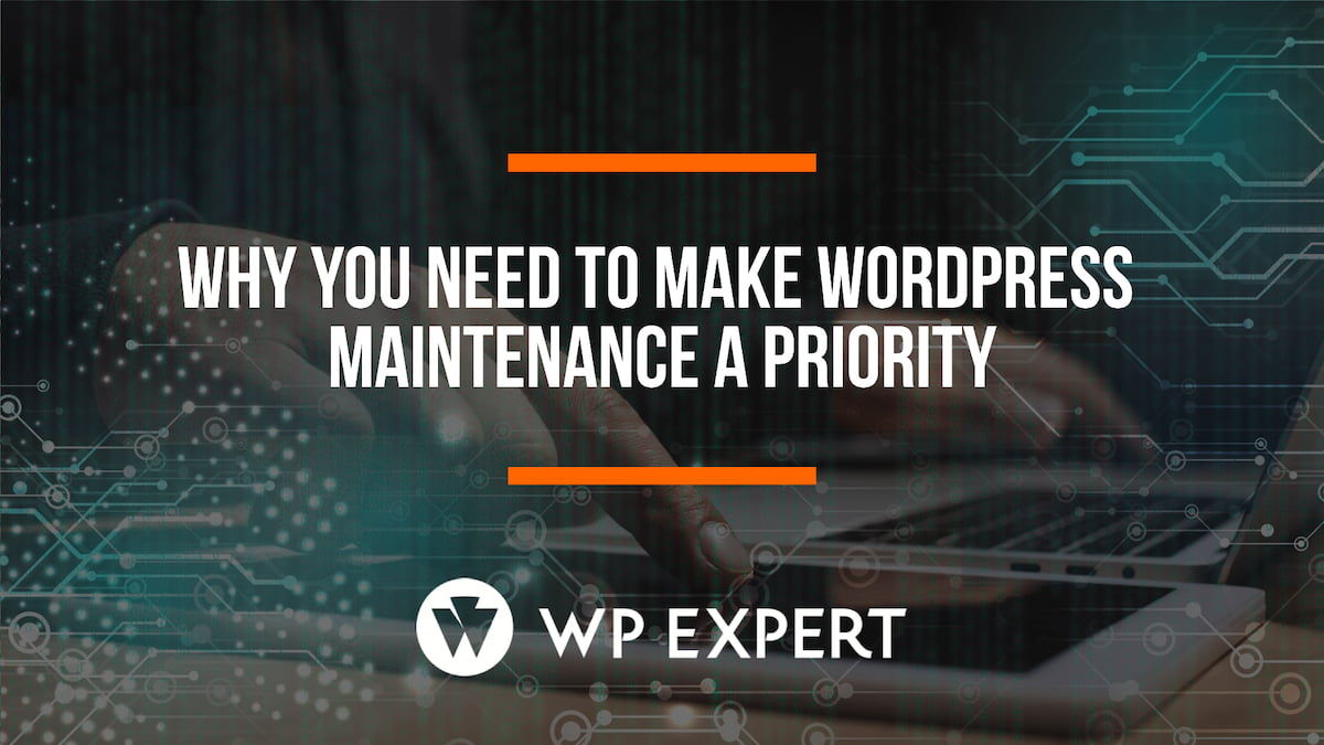 Why You Need to Make WordPress Maintenance a Priority